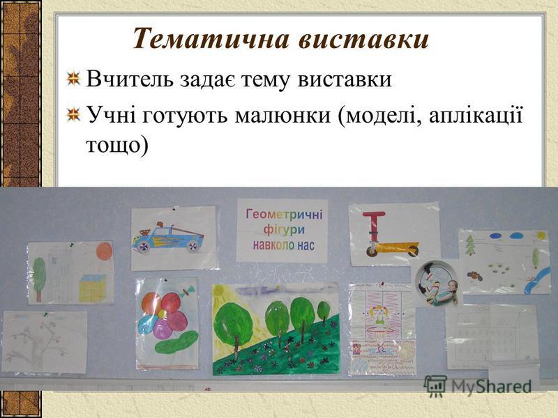 Тематична виставки Вчитель задає тему виставки Учні готують малюнки (моделі, аплікації тощо)