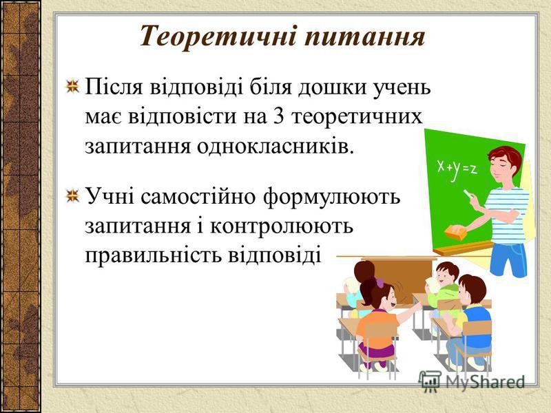 Теоретичні питання Після відповіді біля дошки учень має відповісти на 3 теоретичних запитання однокласників. Учні самостійно формулюють запитання і контролюють правильність відповіді