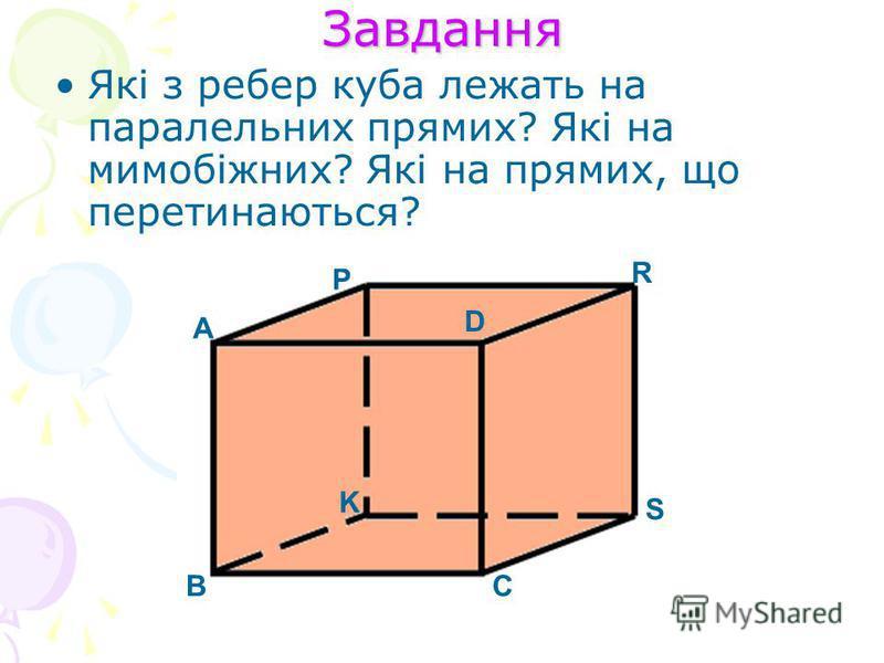 Завдання Які з ребер куба лежать на паралельних прямих? Які на мимобіжних? Які на прямих, що перетинаються? А ВС D K P R S
