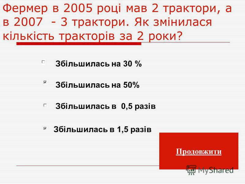 Фермер в 2005 році мав 2 трактори, а в 2007 - 3 трактори. Як змінилася кількість тракторів за 2 роки? Збільшилась на 30 % Збільшилась на 50% Збільшилась в 1,5 разів Збільшилась в 0,5 разів Продовжити