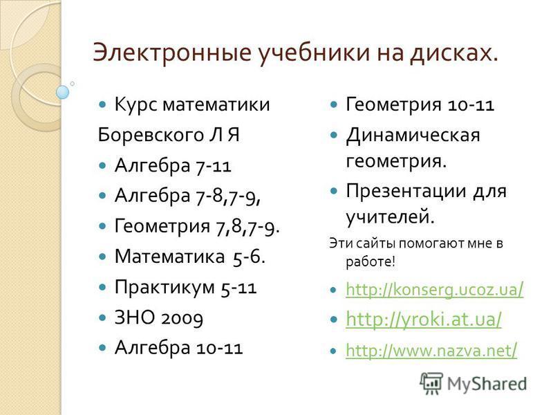 Электронные учебники на дисках. Курс математики Боревского Л Я Алгебра 7-11 Алгебра 7-8,7-9, Геометрия 7,8,7-9. Математика 5-6. Практикум 5-11 ЗНО 2009 Алгебра 10-11 Геометрия 10-11 Динамическая геометрия. Презентации для учителей. Эти сайты помогают