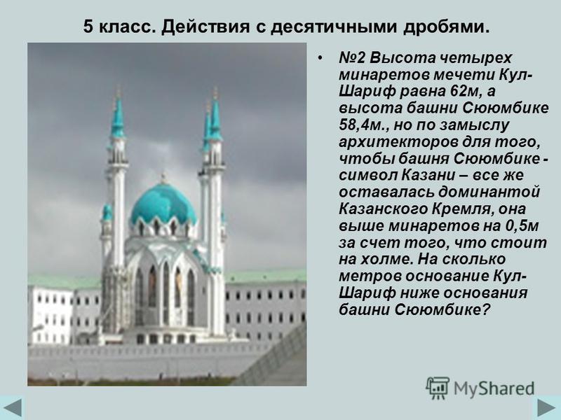 2 Высота четырех минаретов мечети Кул- Шариф равна 62 м, а высота башни Сююмбике 58,4 м., но по замыслу архитекторов для того, чтобы башня Сююмбике - символ Казани – все же оставалась доминантой Казанского Кремля, она выше минаретов на 0,5 м за счет