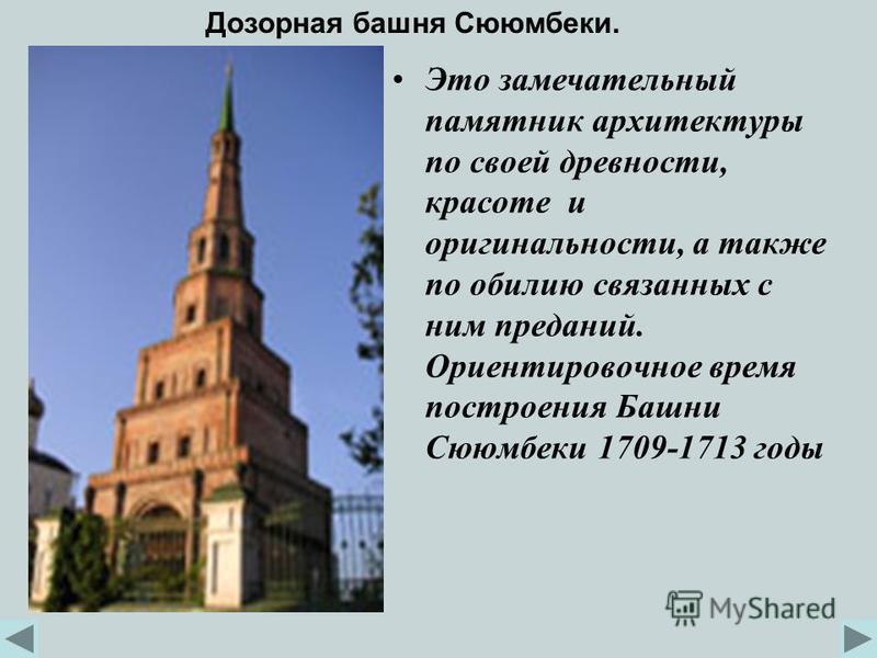 Это замечательный памятник архитектуры по своей древности, красоте и оригинальности, а также по обилию связанных с ним преданий. Ориентировочное время построения Башни Сююмбеки 1709-1713 годы Дозорная башня Сююмбеки.