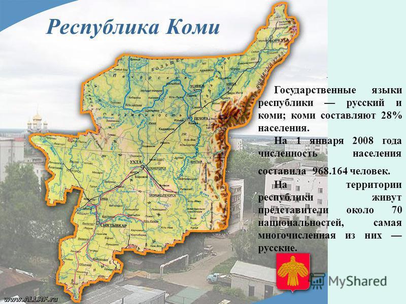 Республика Коми Государственные языки республики русский и коми; коми составляют 28% населения. На 1 января 2008 года численность населения составила 968.164 человек. На территории республики живут представители около 70 национальностей, самая многоч