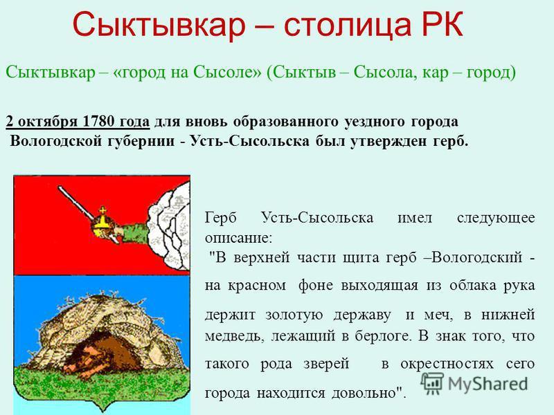 2 октября 1780 года для вновь образованного уездного города Вологодской губернии - Усть-Сысольска был утвержден герб. Сыктывкар – столица РК Герб Усть-Сысольска имел следующее описание: