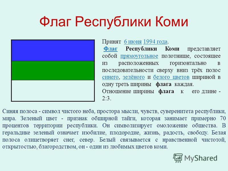 Флаг Республики Коми Принят 6 июня 1994 года.6 июня 1994 года Флаг Республики Коми представляет собой прямоугольное полотнище, состоящее из расположенных горизонтально в последовательности сверху вниз трёх полос синего, зелёного и белого цветов ширин