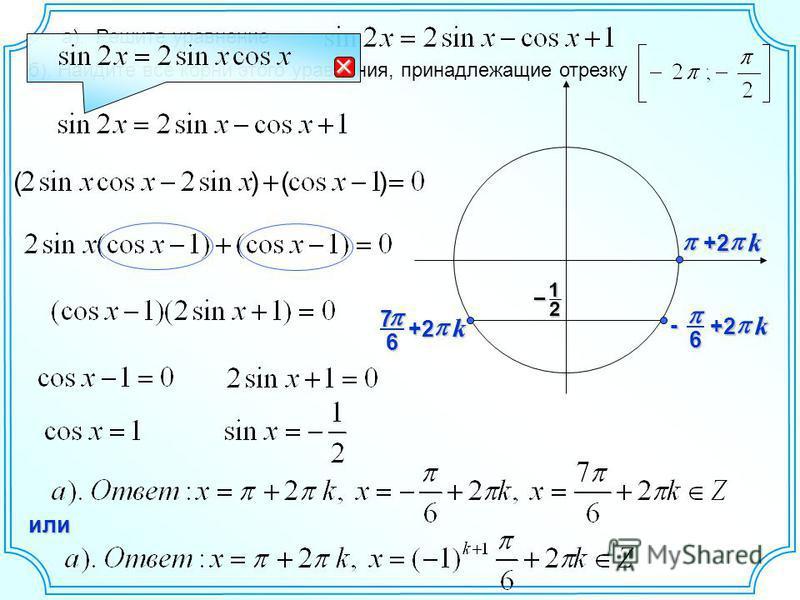 а). Решите уравнение б). Найдите все корни этого уравнения, принадлежащие отрезку 12 – 6- k +2 ( ) ( ) 67 k +2 k+2 или
