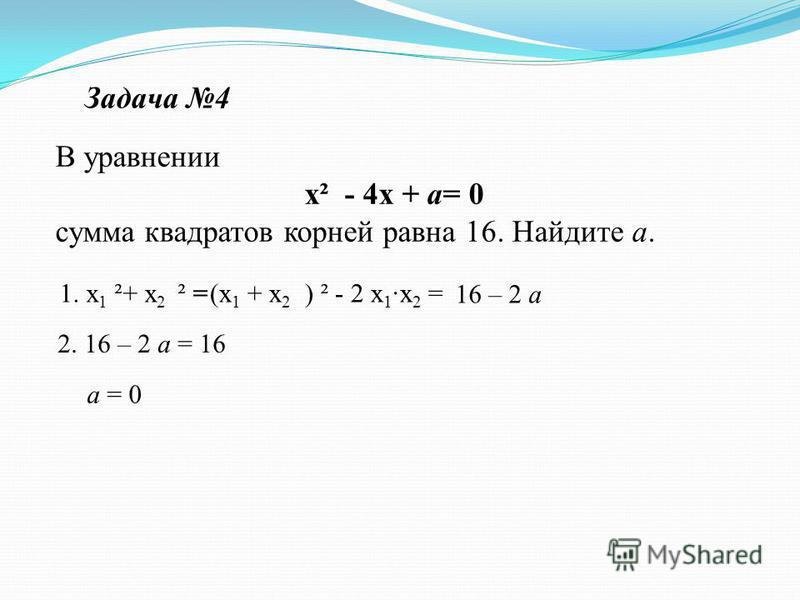 При каких значениях параметра а произведение корней уравнения х² + 3 х + ( а ² - 7 а - 12) = 0 равно 0 ? 1.D= 9 – 4 (а ² - 7 а -12) 2. (а ² - 7 а - 12) = 0, то а 1 + а 2 = 7 а 1 · а 2 = 12 а 1 = 3 а 2 = 4 Задача 3 Решение: