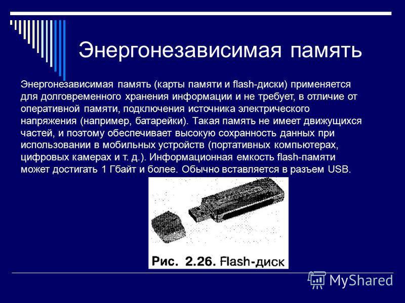 Энергонезависимая память Энергонезависимая память (карты памяти и flash-диски) применяется для долговременного хранения информации и не требует, в отличие от оперативной памяти, подключения источника электрического напряжения (например, батарейки).
