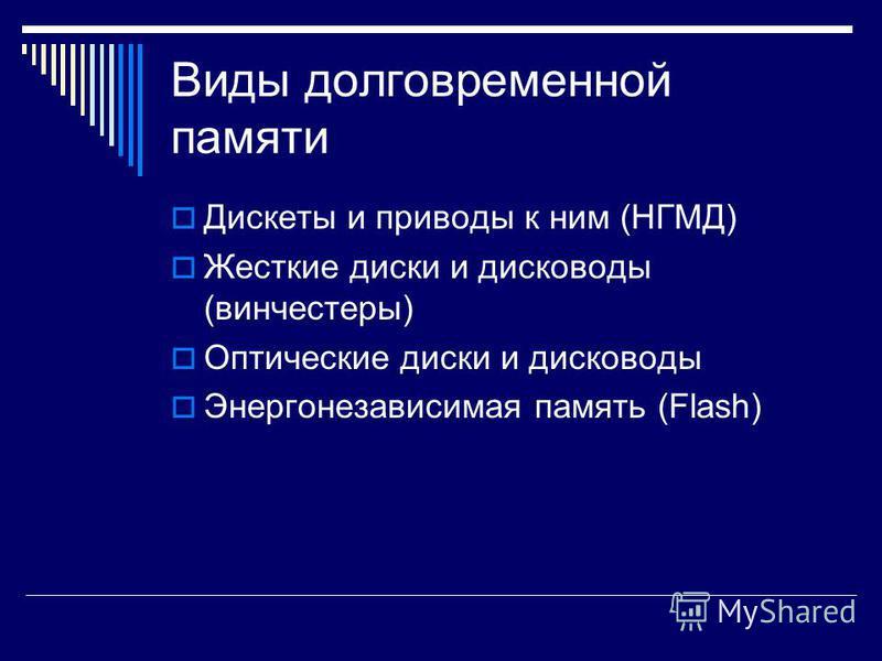 Виды долговременной памяти Дискеты и приводы к ним (НГМД) Жесткие диски и дисководы (винчестеры) Оптические диски и дисководы Энергонезависимая память (Flash)