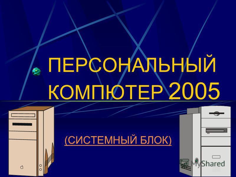 ПЕРСОНАЛЬНЫЙ КОМПЮТЕР 2005 (СИСТЕМНЫЙ БЛОК)