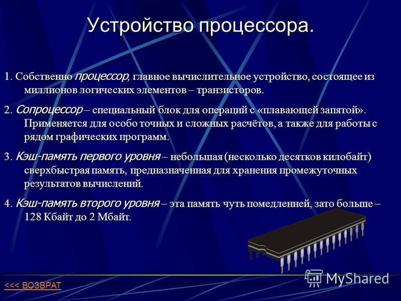 Устройство процессора. 1. Собственно процессор, главное вычислительное устройство, состоящее из миллионов логических элементов – транзисторов. 2. Сопроцессор – специальный блок для операций с «плавающей запятой». Применяется для особо точных и сложны