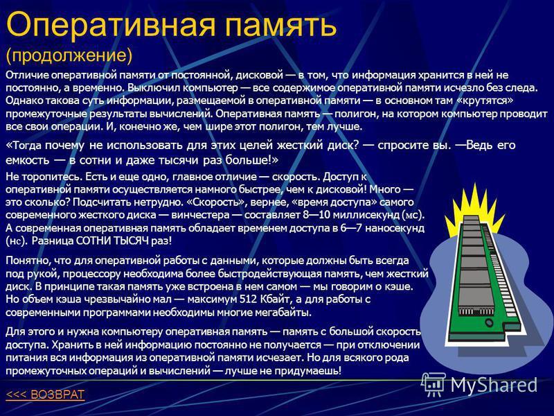 Оперативная память (продолжение) Отличие оперативной памяти от постоянной, дисковой в том, что информация хранится в ней не постоянно, а временно. Выключил компьютер все содержимое оперативной памяти исчезло без следа. Однако такова суть информации,
