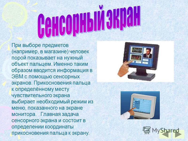 При выборе предметов (например, в магазине) человек порой показывает на нужный объект пальцем. Именно таким образом вводится информация в ЭВМ с помощью сенсорных экранов. Прикосновения пальца к определённому месту чувствительного экрана выбирает необ