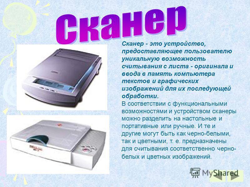 Сканер - это устройство, предоставляющее пользователю уникальную возможность считывания с листа - оригинала и ввода в память компьютера текстов и графических изображений для их последующей обработки. В соответствии с функциональными возможностями и у