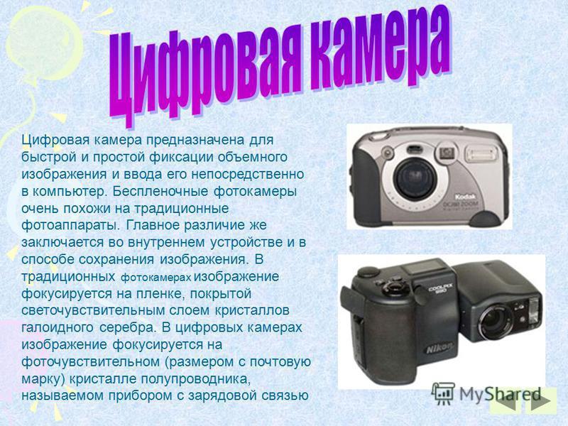 Цифровая камера предназначена для быстрой и простой фиксации объемного изображения и ввода его непосредственно в компьютер. Беспленочные фотокамеры очень похожи на традиционные фотоаппараты. Главное различие же заключается во внутреннем устройстве и