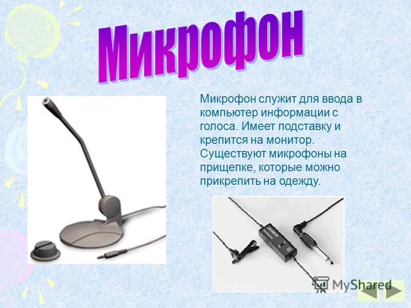 Микрофон служит для ввода в компьютер информации с голоса. Имеет подставку и крепится на монитор. Существуют микрофоны на прищепке, которые можно прикрепить на одежду.