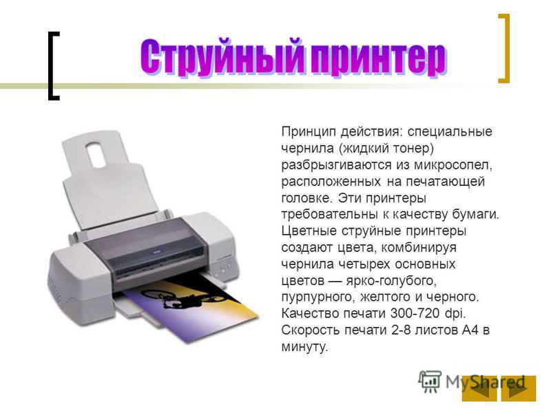 Принцип действия: специальные чернила (жидкий тонер) разбрызгиваются из микросопел, расположенных на печатающей головке. Эти принтеры требовательны к качеству бумаги. Цветные струйные принтеры создают цвета, комбинируя чернила четырех основных цветов