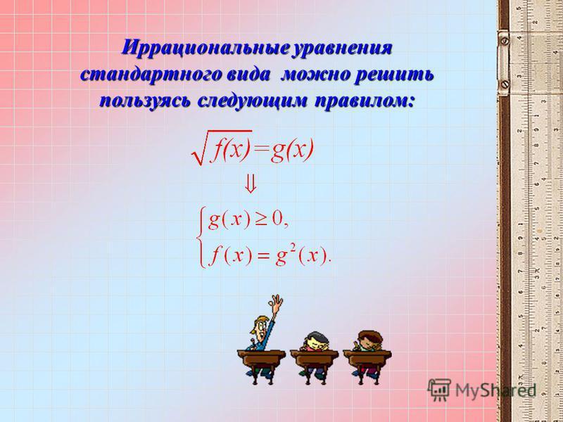 Иррациональные уравнения стандартного вида можно решить пользуясь следующим правилом: