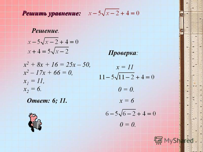 Решить уравнение: Решение. х 2 + 8 х + 16 = 25 х – 50, х 2 – 17 х + 66 = 0, х 1 = 11, х 2 = 6. х = 6 0 = 0. Проверка: 0 = 0. х = 11 Ответ: 6; 11.