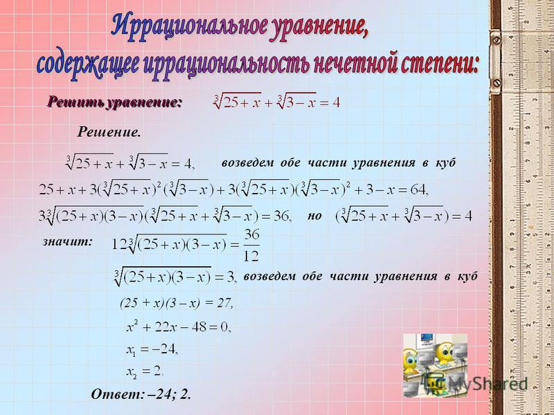 возведем обе части уравнения в куб но значит: (25 + x)(3 – x) = 27, Ответ: –24; 2. Решить уравнение: Решение. возведем обе части уравнения в куб