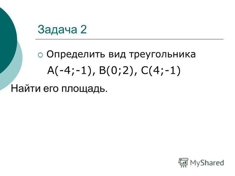 Задача 2 Определить вид треугольника Найти его площадь. А(-4;-1), В(0;2), С(4;-1)