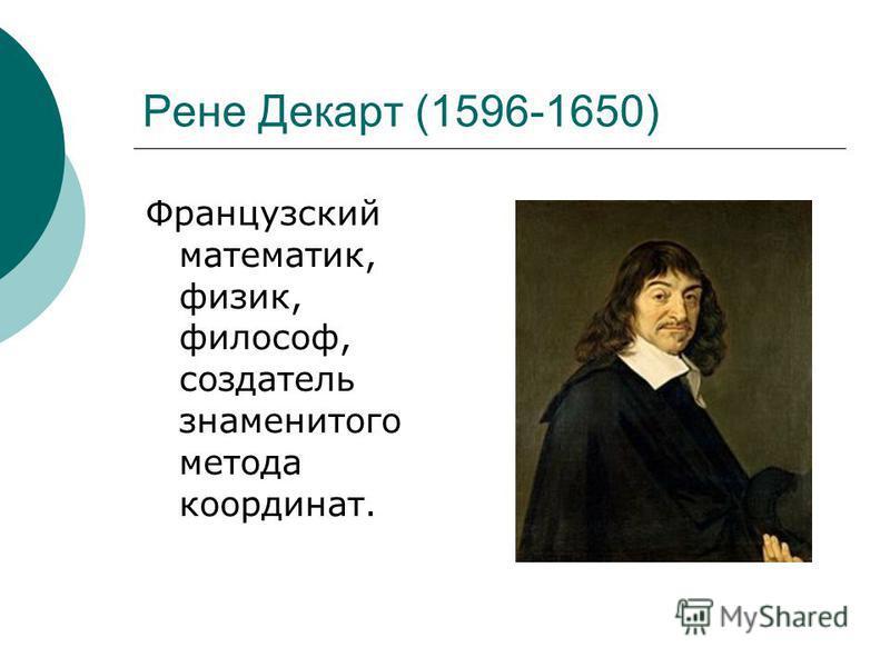 Рене Декарт (1596-1650) Французский математик, физик, философ, создатель знаменитого метода координат.