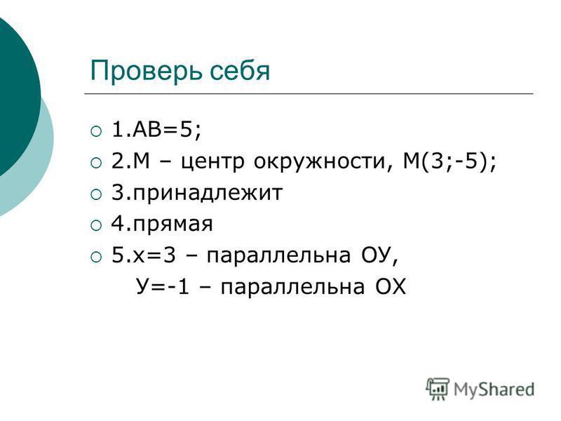 Проверь себя 1.АВ=5; 2. М – центр окружности, М(3;-5); 3. принадлежит 4. прямая 5.х=3 – параллельна ОУ, У=-1 – параллельна ОХ