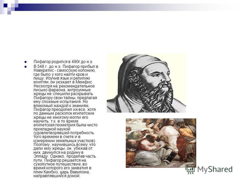 Пифагор родился в 490 г.до н.э. В 548 г. до н.э. Пифагор прибыл в Навкратис - самосскую колонию, где было у кого найти кров и пищу. Изучив язык и религию египтян, он уезжает в Мемфис. Несмотря на рекомендательное письмо фараона, хитроумные жрецы не с
