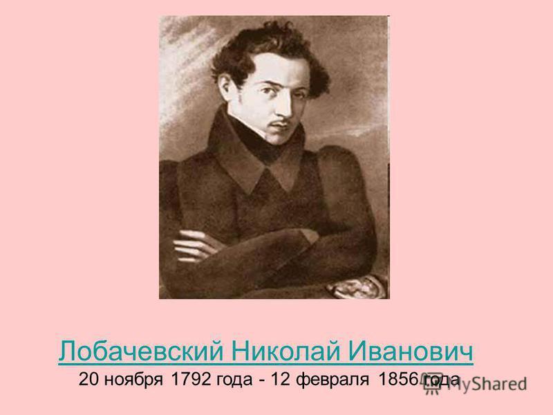 Лобачевский Николай Иванович 20 ноября 1792 года - 12 февраля 1856 года