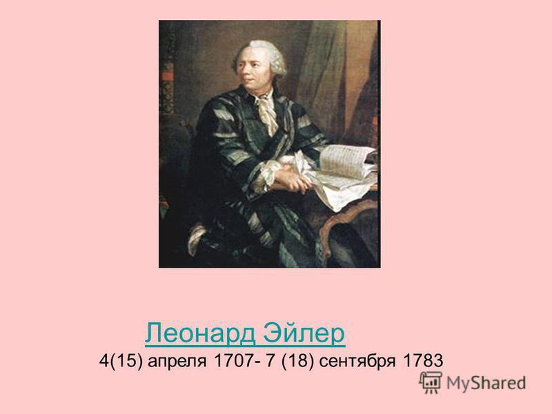 Леонард Эйлер 4(15) апреля 1707- 7 (18) сентября 1783
