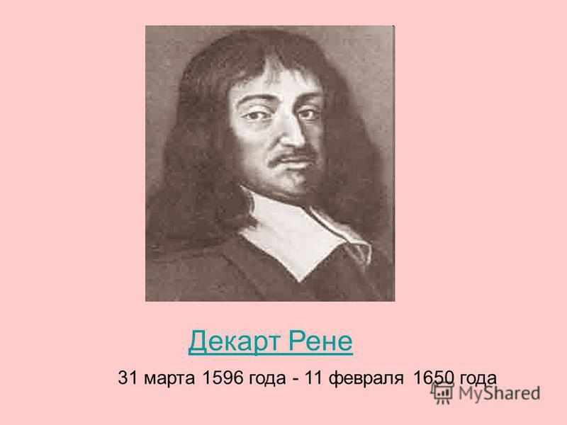 Декарт Рене 31 марта 1596 года - 11 февраля 1650 года Декарт Рене