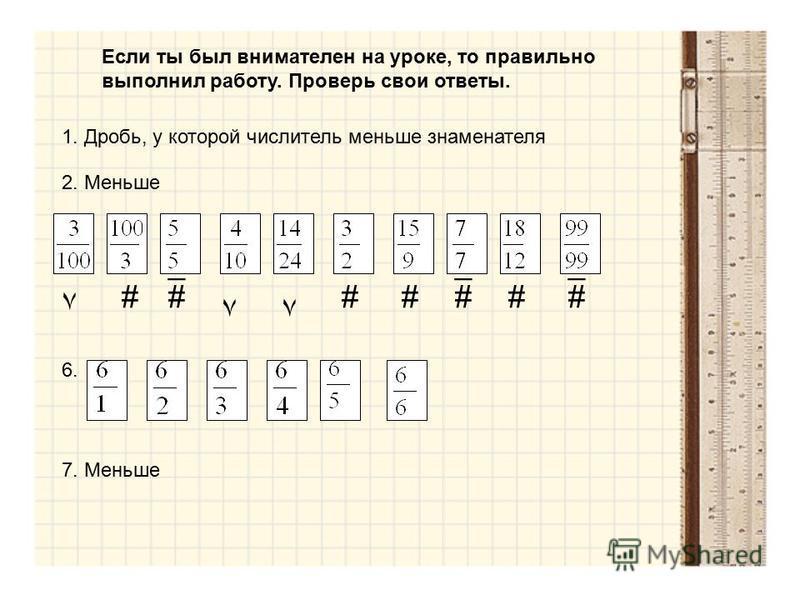 Если ты был внимателен на уроке, то правильно выполнил работу. Проверь свои ответы. 1. Дробь, у которой числитель меньше знаменателя 2. Меньше ٧ ٧٧ ___ ####### 6. 7. Меньше
