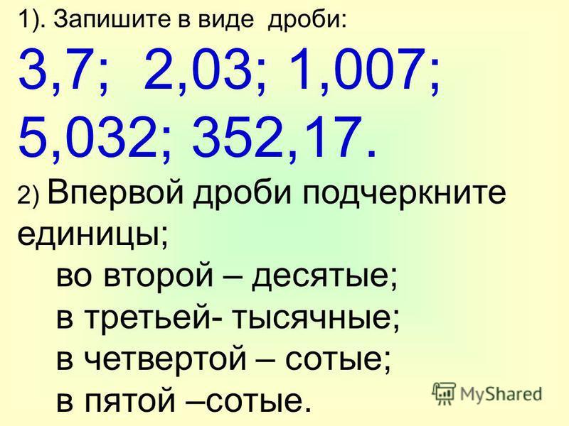 1). Запишите в виде дроби: 3,7; 2,03; 1,007; 5,032; 352,17. 2) Впервой дроби подчеркните единицы; во второй – десятые; в третьей- тысячные; в четвертой – сотые; в пятой –сотые.