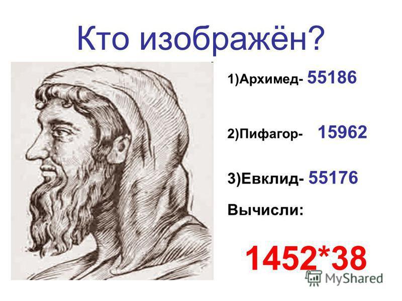 Кто изображён? 1)Архимед- 55186 2)Пифагор- 15962 3)Евклид- 55176 Вычисли: 1452*38