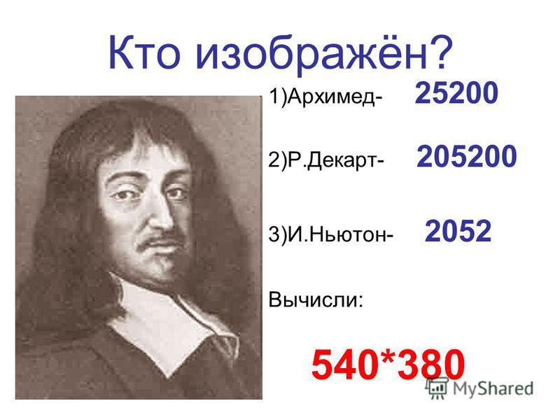 Кто изображён? 1)Архимед- 25200 2)Р.Декарт- 205200 3)И.Ньютон- 2052 Вычисли: 540*380