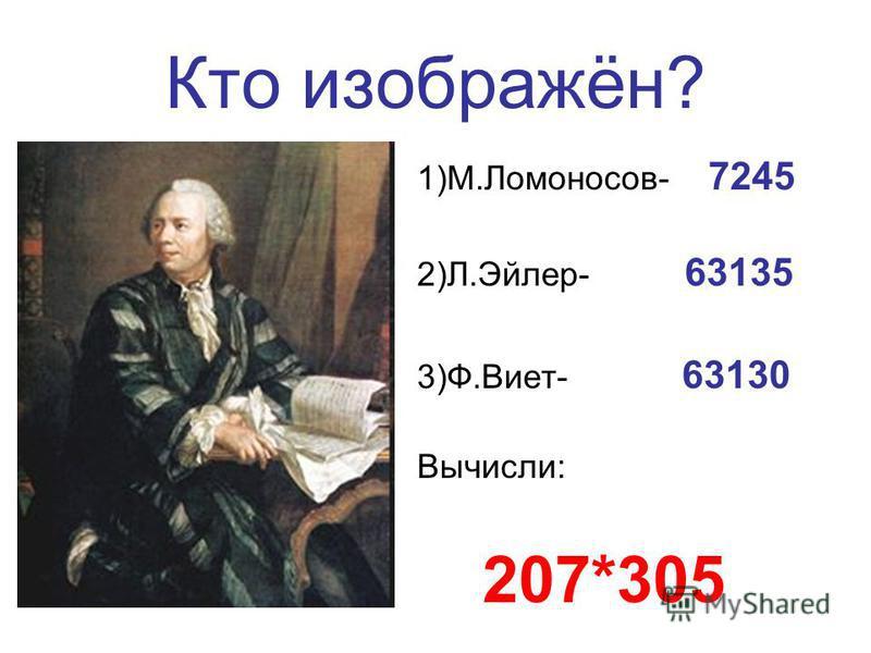 Кто изображён? 1)М.Ломоносов- 7245 2)Л.Эйлер- 63135 3)Ф.Виет- 63130 Вычисли: 207*305