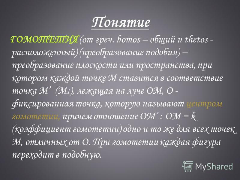 Понятие ГОМОТЕТИЯ (от греч. homos – общий и thetos - расположенный) (преобразование подобия) – преобразование плоскости или пространства, при котором каждой точке М ставится в соответствие точка М (M 1 ), лежащая на луче ОМ, О - фиксированная точка,