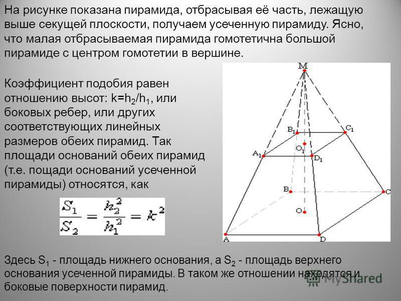 На рисунке показана пирамида, отбрасывая её часть, лежащую выше секущей плоскости, получаем усеченную пирамиду. Ясно, что малая отбрасываемая пирамида гомотетична большой пирамиде с центром гомотетии в вершине. Коэффициент подобия равен отношению выс