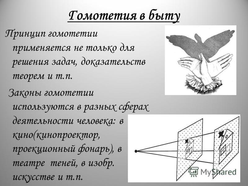 Гомотетия в быту Принцип гомотетии применяется не только для решения задач, доказательств теорем и т.п. Законы гомотетии используются в разных сферах деятельности человека: в кино(кинопроектор, проекционный фонарь), в театре теней, в изобр. искусстве