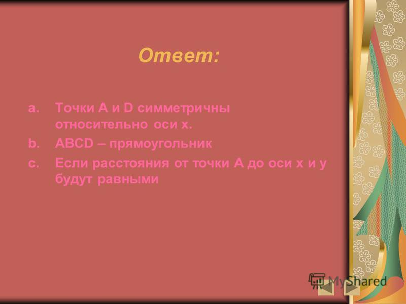 Ответ: a.Точки A и D симметричны относительно оси х. b.ABCD – прямоугольник c.Если расстояния от точки А до оси х и у будут равными