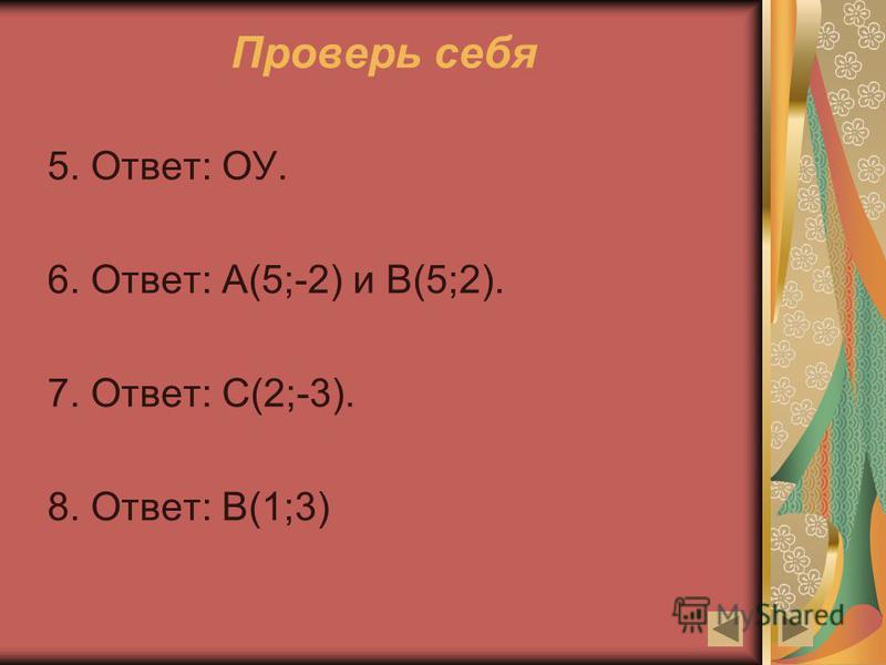 5. Ответ: ОУ. 6. Ответ: А(5;-2) и В(5;2). 7. Ответ: С(2;-3). 8. Ответ: В(1;3)