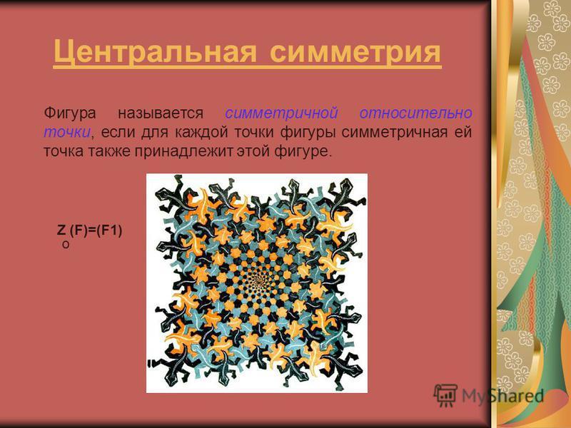 Центральная симметрия Фигура называется симметричной относительно точки, если для каждой точки фигуры симметричная ей точка также принадлежит этой фигуре. Z (F)=(F1) o