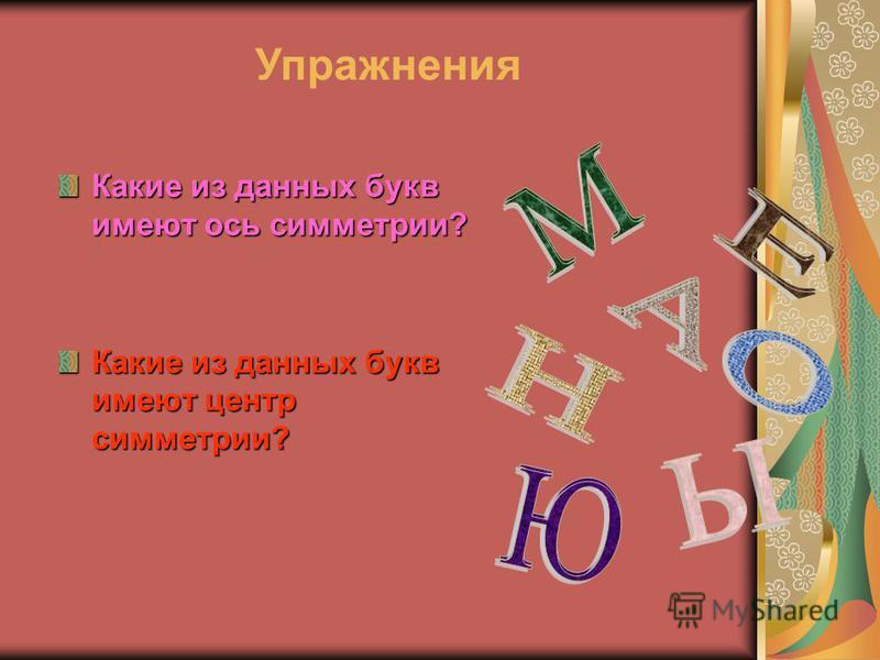 Какие из данных букв имеют ось симметрии? Какие из данных букв имеют центр симметрии? Упражнения