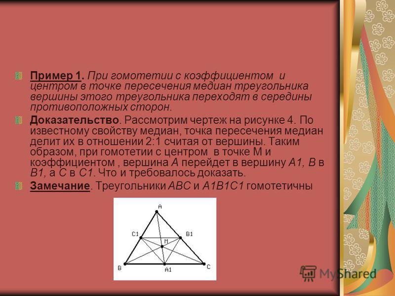 Пример 1. При гомотетии с коэффициентом и центром в точке пересечения медиан треугольника вершины этого треугольника переходят в середины противоположных сторон. Доказательство. Рассмотрим чертеж на рисунке 4. По известному свойству медиан, точка пер