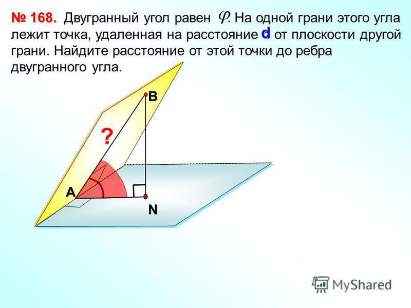Двугранный угол равен. На одной грани этого угла лежит точка, удаленная на расстояние d от плоскости другой грани. Найдите расстояние от этой точки до ребра двугранного угла. 168. 168. В d N А ?