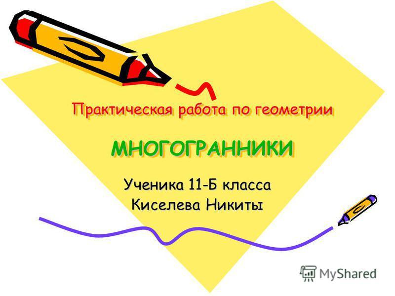 Практическая работа по геометрии МНОГОГРАННИКИ Ученика 11-Б класса Киселева Никиты