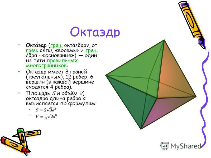 Октаэдр Октаэдр (греч. οκτάεδρον, от греч. οκτώ, «восемь» и греч. έδρα - «основание») один из пяти правильных многогранников.греч. правильных многогранников Октаэдр имеет 8 граней (треугольных), 12 рёбер, 6 вершин (в каждой вершине сходятся 4 ребра).