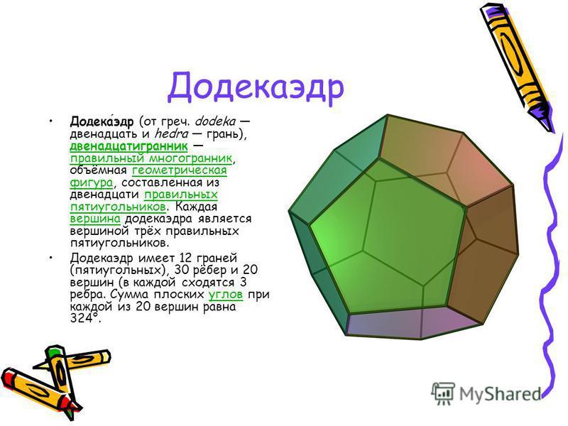 Додекаэдр Додекаэдр (от греч. dodeka двенадцать и hedra грань), двенадцатигранник правильный многогранник, объёмная геометрическая фигура, составленная из двенадцати правильных пятиугольников. Каждая вершина додекаэдра является вершиной трёх правильн