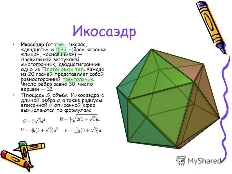 Икосаэдр Икосаэдр (от греч. εικοσάς, «двадцать» и греч. -εδρον, «грань», «лицо», «основание») правильный выпуклый многогранник, двадцатигранник, одно из Платоновых тел. Каждая из 20 граней представляет собой равносторонний треугольник. Число ребер ра